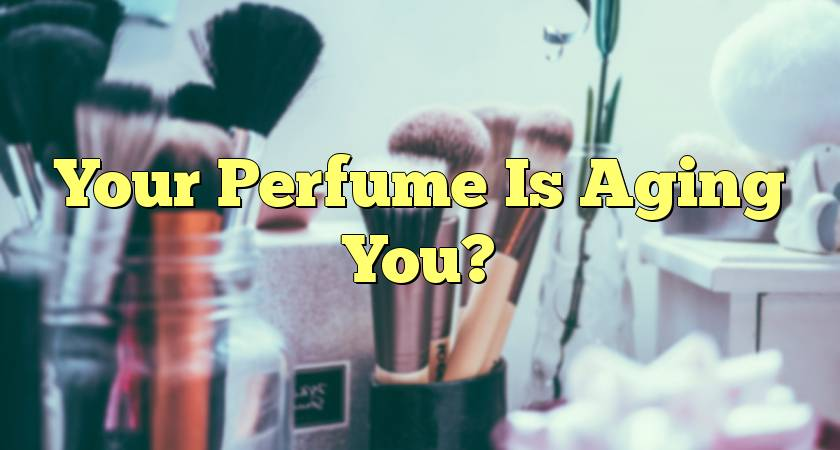 Your Perfume Is Aging You?